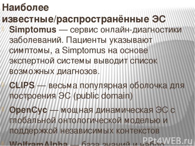 Наиболее известные/распространённые ЭС Simptomus — сервис онлайн-диагностики заболеваний. Пациенты указывают симптомы, а Simptomus на основе экспертной системы выводит список возможных диагнозов. CLIPS — весьма популярная оболочка для построения ЭС …