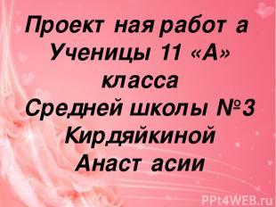Проектная работа Ученицы 11 «А» класса Средней школы №3 Кирдяйкиной Анастасии