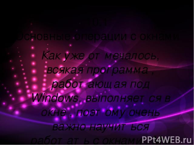 10.1 Основные операции с окнами Как уже отмечалось, всякая программа , работающая под Windows, выполняется в окне , поэтому очень важно научиться работать с окнами . Мы рассмотрим основные операции , которые можно проводить с окнами в системе Window…