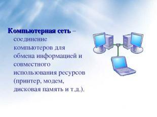 Компьютерная сеть – соединение компьютеров для обмена информацией и совместного
