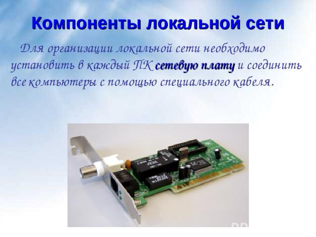 Компоненты локальной сети Для организации локальной сети необходимо установить в каждый ПК сетевую плату и соединить все компьютеры с помощью специального кабеля.