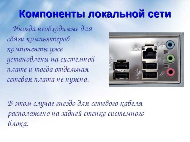 Компоненты локальной сети Иногда необходимые для связи компьютеров компоненты уже установлены на системной плате и тогда отдельная сетевая плата не нужна. В этом случае гнездо для сетевого кабеля расположено на задней стенке системного блока.
