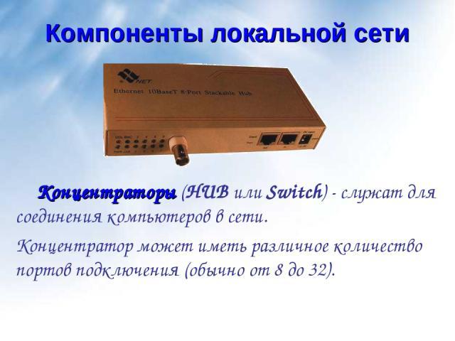 Компоненты локальной сети Концентраторы (HUB или Switch) - служат для соединения компьютеров в сети. Концентратор может иметь различное количество портов подключения (обычно от 8 до 32).