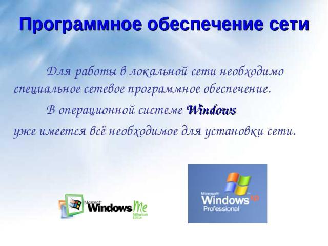 Программное обеспечение сети Для работы в локальной сети необходимо специальное сетевое программное обеспечение. В операционной системе Windows уже имеется всё необходимое для установки сети.