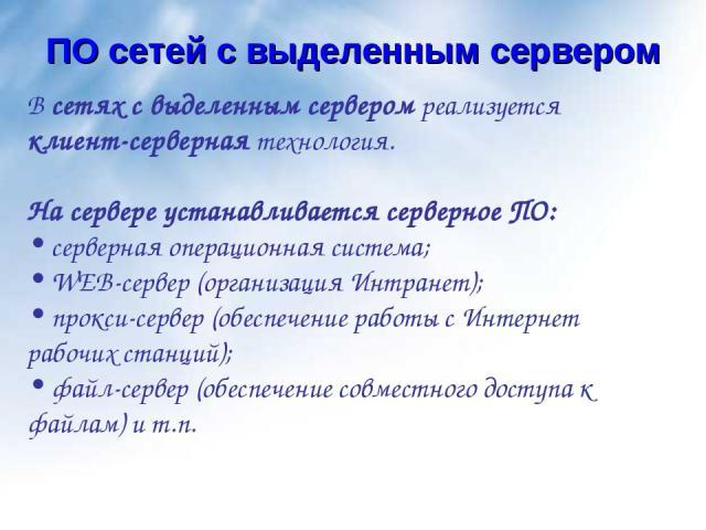 В сетях с выделенным сервером реализуется клиент-серверная технология. На сервере устанавливается серверное ПО: серверная операционная система; WEB-сервер (организация Интранет); прокси-сервер (обеспечение работы с Интернет рабочих станций); файл-се…