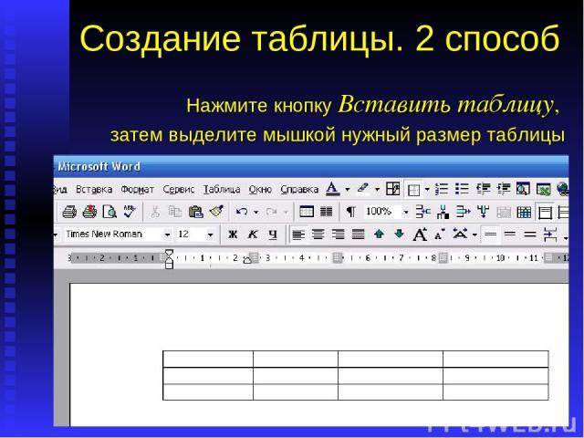 Создание таблицы. 2 способ Нажмите кнопку Вставить таблицу, затем выделите мышкой нужный размер таблицы