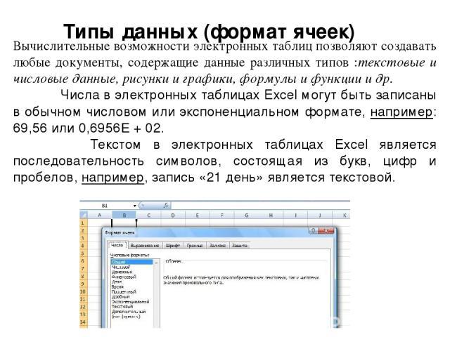 Типы данных (формат ячеек) Вычислительные возможности электронных таблиц позволяют создавать любые документы, содержащие данные различных типов :текстовые и числовые данные, рисунки и графики, формулы и функции и др. Числа в электронных таблицах Exc…
