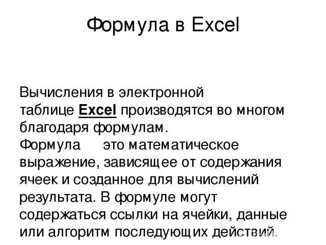 Формула в Excel Вычисления в электронной таблицеExcelпроизводятся во многом благодаря формулам. Формула ― это математическое выражение, зависящее от содержания ячеек и созданное для вычислений результата. В формуле могут содержаться ссылки на ячей…
