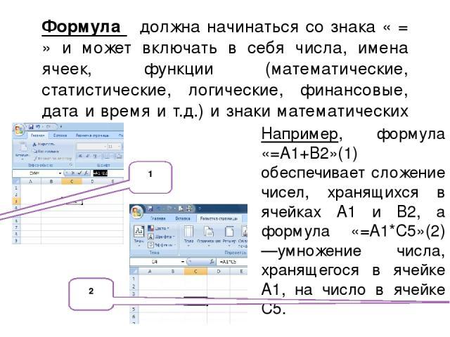 Формула должна начинаться со знака « = » и может включать в себя числа, имена ячеек, функции (математические, статистические, логические, финансовые, дата и время и т.д.) и знаки математических операций. Например, формула «=А1+В2»(1) обеспечивает сл…
