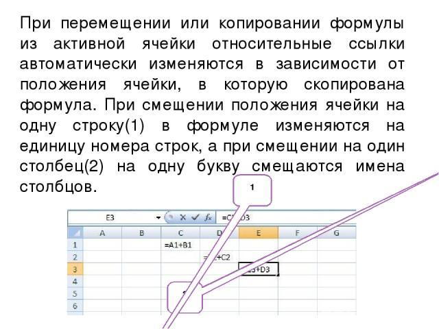 При перемещении или копировании формулы из активной ячейки относительные ссылки автоматически изменяются в зависимости от положения ячейки, в которую скопирована формула. При смещении положения ячейки на одну строку(1) в формуле изменяются на единиц…