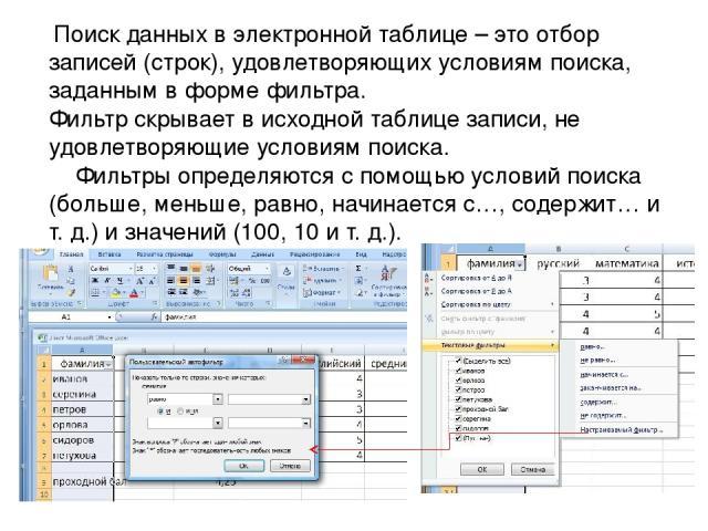 Поиск данных в электронной таблице – это отбор записей (строк), удовлетворяющих условиям поиска, заданным в форме фильтра. Фильтр скрывает в исходной таблице записи, не удовлетворяющие условиям поиска. Фильтры определяются с помощью условий поиска (…
