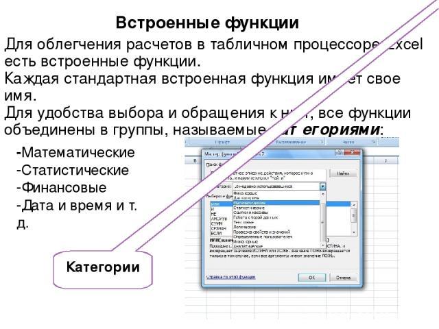 Встроенные функции -Математические -Статистические -Финансовые -Дата и время и т. д. Для облегчения расчетов в табличном процессоре Excel есть встроенные функции. Каждая стандартная встроенная функция имеет свое имя. Для удобства выбора и обращения …