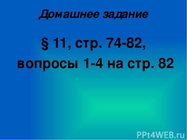 Домашнее задание § 11, стр. 74-82, вопросы 1-4 на стр. 82