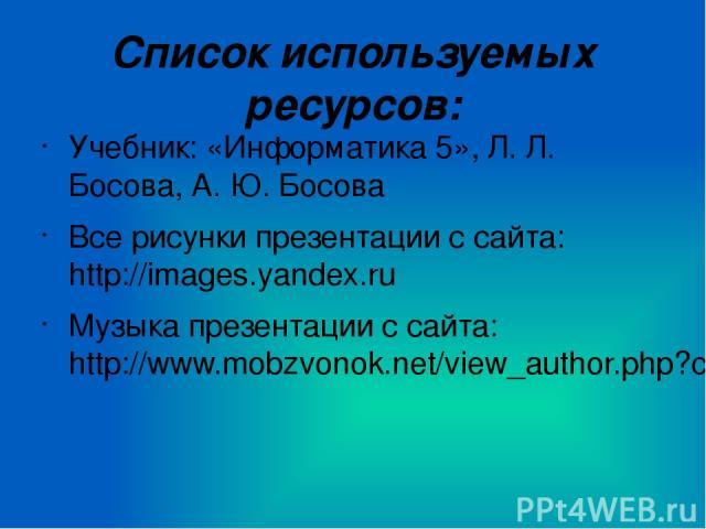 Список используемых ресурсов: Учебник: «Информатика 5», Л. Л. Босова, А. Ю. Босова Все рисунки презентации с сайта: http://images.yandex.ru Музыка презентации с сайта: http://www.mobzvonok.net/view_author.php?cat=7