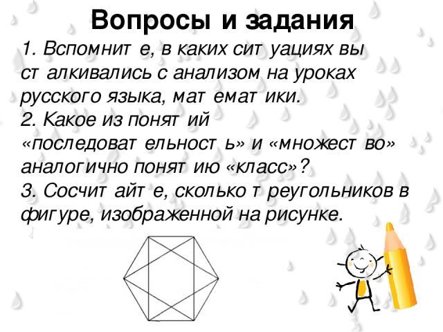 Вопросы и задания 1. Вспомните, в каких ситуациях вы сталкивались с анализом на уроках русского языка, математики. 2. Какое из понятий «последовательность» и «множество» аналогично понятию «класс»? 3. Сосчитайте, сколько треугольников в фигуре, изоб…