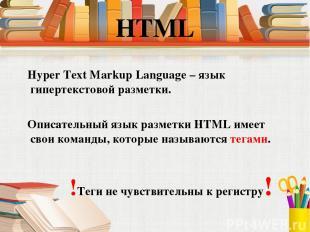 Hyper Text Markup Language – язык гипертекстовой разметки. Описательный язык раз