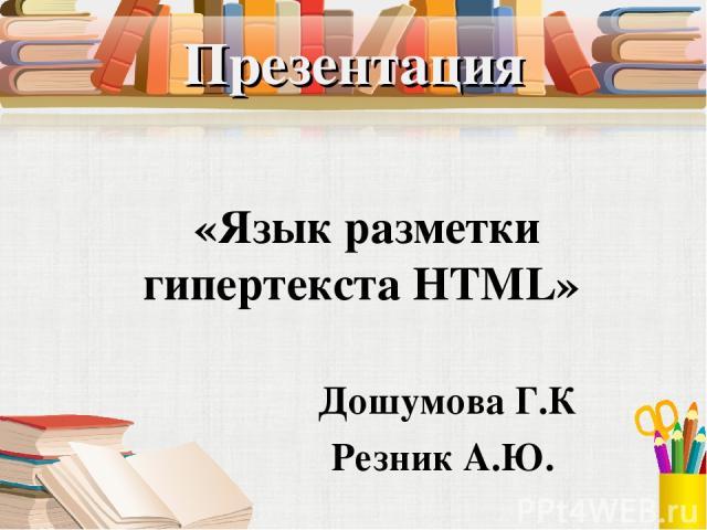 Презентация «Язык разметки гипертекста HTML» Дошумова Г.К Резник А.Ю.