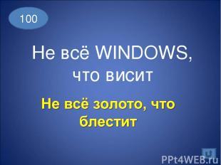 100 Не всё WINDOWS, что висит