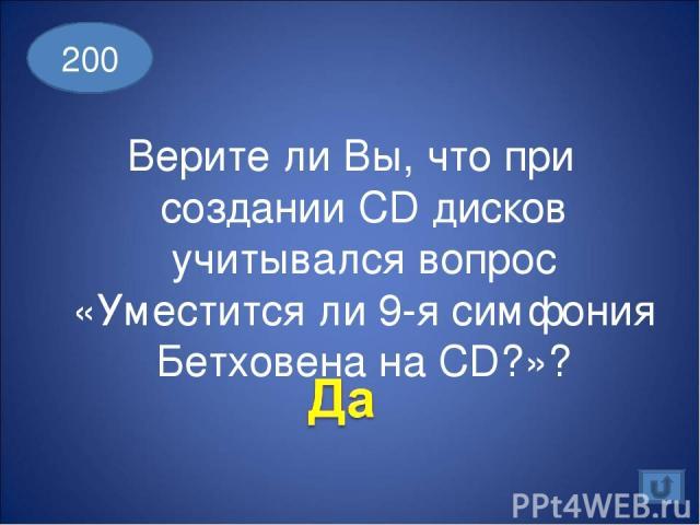 Верите ли Вы, что при создании CD дисков учитывался вопрос «Уместится ли 9-я симфония Бетховена на CD?»? 200
