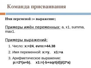 Команда присваивания Имя переменой := выражение; Примеры имён переменных: a, x1,