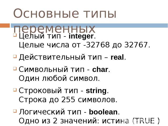 Основные типы переменных Целый тип - integer. Целые числа от -32768 до 32767. Действительный тип – real. Символьный тип - char. Один любой символ. Строковый тип - string. Строка до 255 символов. Логический тип - boolean. Одно из 2 значений: истина (…