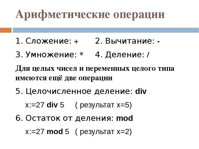 Арифметические операции 1. Сложение: + 2. Вычитание: - 3. Умножение: * 4. Деление: / Для целых чисел и переменных целого типа имеются ещё две операции 5. Целочисленное деление: div x:=27 div 5 ( результат x=5) 6. Остаток от деления: mod x:=27 mod 5 …
