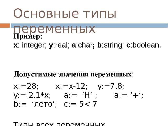 Основные типы переменных Пример: x: integer; y:real; a:char; b:string; c:boolean. Допустимые значения переменных: x:=28; x:=x-12; y:=7.8; y:= 2.1*x; a:= 'H' ; a:= '+'; b:= 'лето'; c:= 5< 7  Типы всех переменных, используемых в программе, указываютс…