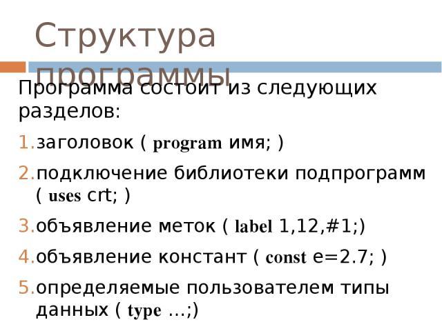 Структура программы Программа состоит из следующих разделов: заголовок ( program имя; ) подключение библиотеки подпрограмм ( uses crt; ) объявление меток ( label 1,12,#1;) объявление констант ( const e=2.7; ) определяемые пользователем типы данных (…