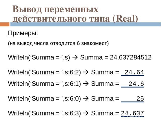 Вывод переменных действительного типа (Real) Примеры: (на вывод числа отводится 6 знакомест) Writeln('Summa = ',s) Summa = 24.637284512 Writeln('Summa = ',s:6:2) Summa = 24.64 Writeln('Summa = ',s:6:1) Summa = 24.6 Writeln('Summa = ',s:6:0) Summa = …