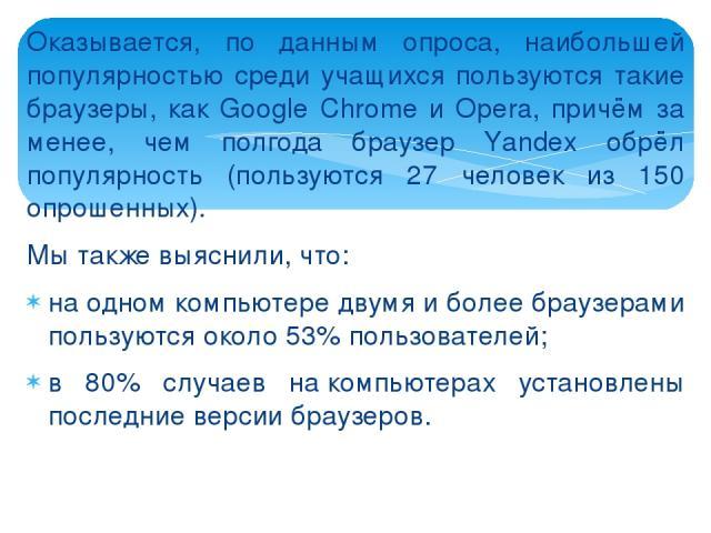 Оказывается, по данным опроса, наибольшей популярностью среди учащихся пользуются такие браузеры, как Google Chrome и Opera, причём за менее, чем полгода браузер Yаndex обрёл популярность (пользуются 27 человек из 150 опрошенных). Мы также выяснили,…