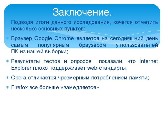Подводя итоги данного исследования, хочется отметить несколько основных пунктов: Браузер Google Chrome является на сегодняшний день самым популярным браузером упользователей ПКизнашей выборки; Результаты тестов и опросов показали, что Internet Ex…