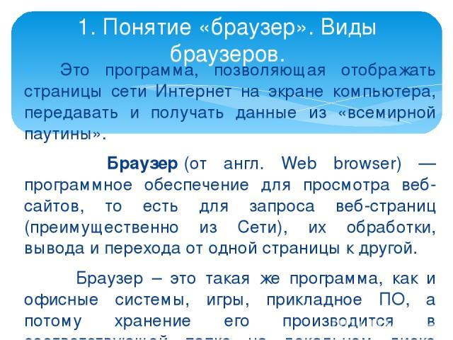 Это программа, позволяющая отображать страницы сети Интернет на экране компьютера, передавать и получать данные из «всемирной паутины». Браузер(от англ. Web browser) — программное обеспечение для просмотра веб-сайтов, то есть для запроса веб-страни…