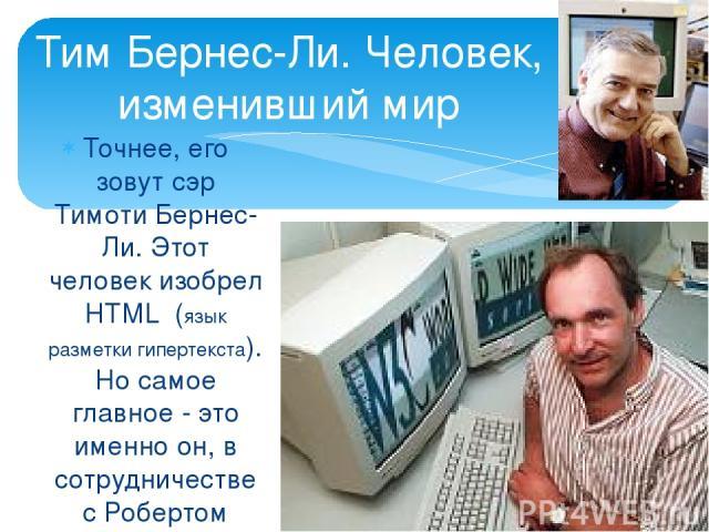 Точнее, его зовут сэр Тимоти Бернес-Ли. Этот человек изобрел HTML (язык разметки гипертекста). Но самое главное - это именно он, в сотрудничестве с Робертом Кайо, создал WWW. Тим Бернес-Ли. Человек, изменивший мир