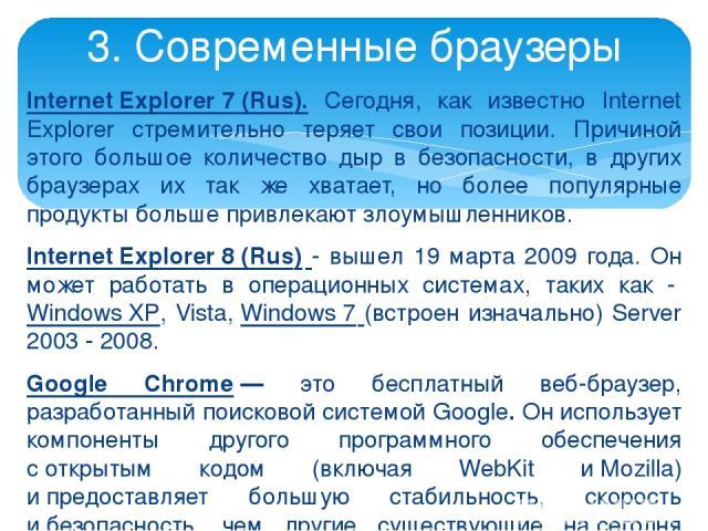 Internet Explorer 7 (Rus). Сегодня, как известно Internet Explorer стремительно теряет свои позиции. Причиной этого большое количество дыр в безопасности, в других браузерах их так же хватает, но более популярные продукты больше привлекают злоумышле…