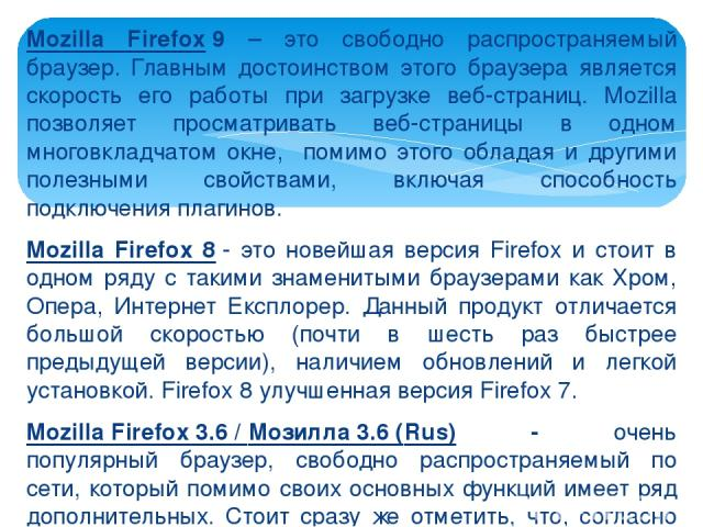Mozilla Firefox9 – это свободно распространяемый браузер. Главным достоинством этого браузера является скорость его работы при загрузке веб-страниц. Mozilla позволяет просматривать веб-страницы в одном многовкладчатом окне, помимо этого обладая и д…