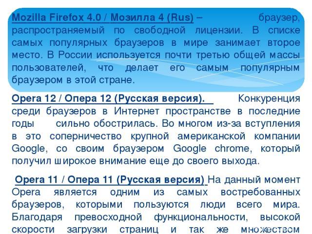 Mozilla Firefox 4.0 / Мозилла 4 (Rus)– браузер, распространяемый по свободной лицензии. В списке самых популярных браузеров в мире занимает второе место. В России используется почти третью общей массы пользователей, что делает его самым популярным …