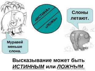 Высказывание может быть ИСТИННЫМ или ЛОЖНЫМ. Муравей меньше слона. Слоны летают.