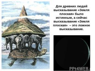 Для древних людей высказывание «Земля плоская» было истинным, а сейчас высказыва