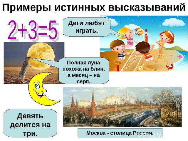 Примеры истинных высказываний Москва - столица России. Полная луна похожа на блин, а месяц – на серп. Дети любят играть. Девять делится на три.