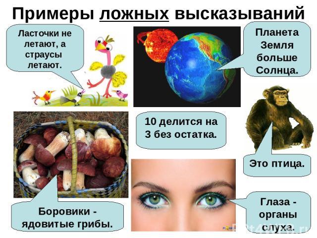 Примеры ложных высказываний Ласточки не летают, а страусы летают. Планета Земля больше Солнца. Боровики - ядовитые грибы. 10 делится на 3 без остатка. Глаза - органы слуха. Это птица.