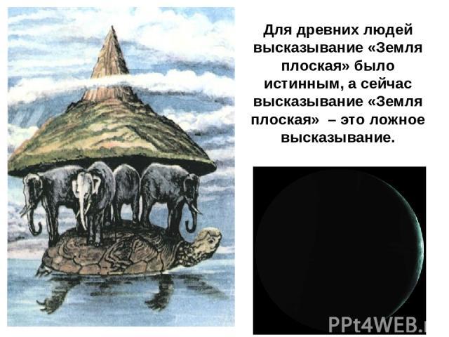 Для древних людей высказывание «Земля плоская» было истинным, а сейчас высказывание «Земля плоская» – это ложное высказывание.