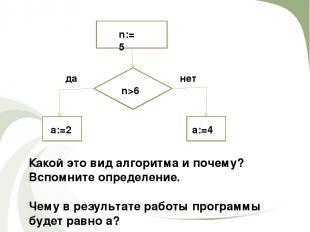 n:=5 n>6 да нет a:=2 a:=4 Какой это вид алгоритма и почему? Вспомните определени