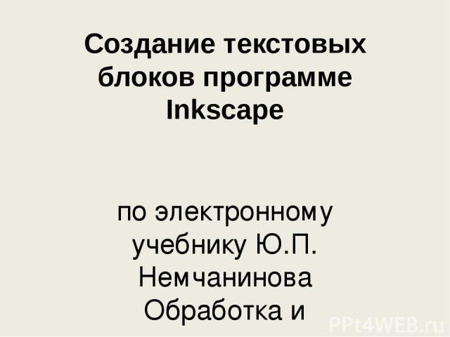 Создание текстовых блоков программе Inkscape по электронному учебнику Ю.П. Немчанинова Обработка и редактирование векторной графики. Глава 5 Работа с текстом.