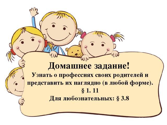Домашнее задание! Узнать о профессиях своих родителей и представить их наглядно (в любой форме). § 1. 11 Для любознательных: § 3.8