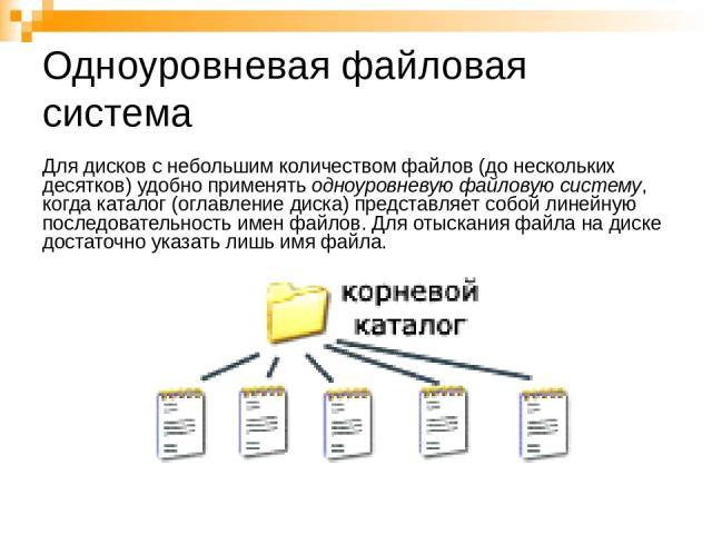 Одноуровневая файловая система Для дисков с небольшим количеством файлов (до нескольких десятков) удобно применять одноуровневую файловую систему, когда каталог (оглавление диска) представляет собой линейную последовательность имен файлов. Для отыск…