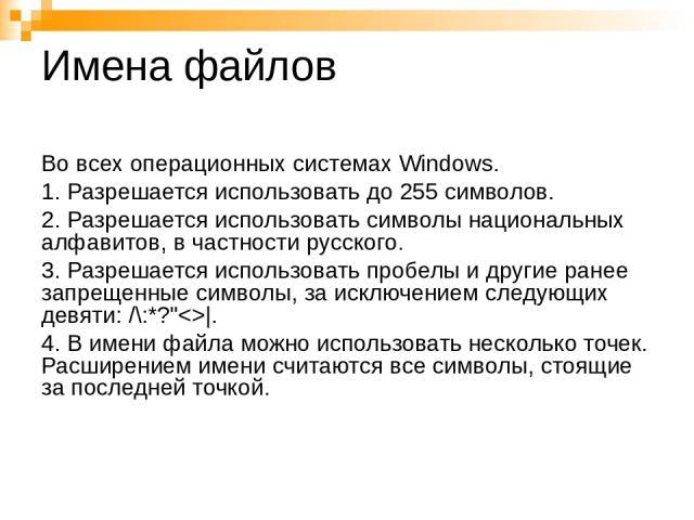 Имена файлов Во всех операционных системах Windows. 1. Разрешается использовать до 255 символов. 2. Разрешается использовать символы национальных алфавитов, в частности русского. 3. Разрешается использовать пробелы и другие ранее запрещенные символы…