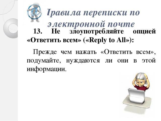 Правила переписки по электроннойпочте 13. Не злоупотребляйте опцией «Ответить всем» («Reply to All»): Прежде чем нажать «Ответить всем», подумайте, нуждаются ли они в этой информации.