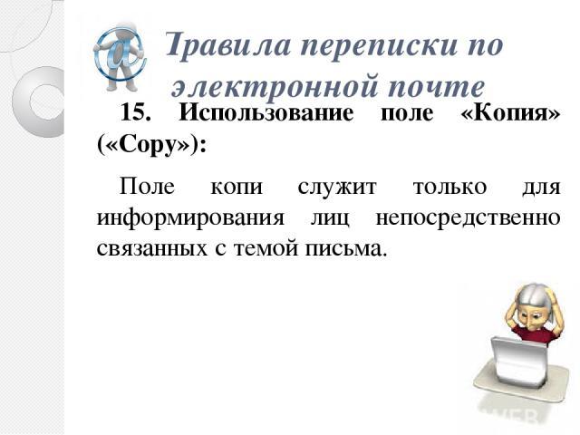 Правила переписки по электроннойпочте 15. Использование поле «Копия» («Copy»): Поле копи служит только для информирования лиц непосредственно связанных с темой письма.