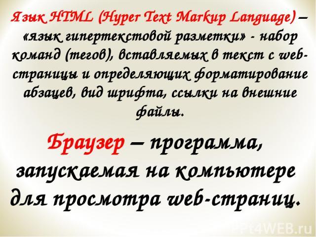 Язык HTML (Hyper Text Markup Language) – «язык гипертекстовой разметки» - набор команд (тегов), вставляемых в текст с web-страницы и определяющих форматирование абзацев, вид шрифта, ссылки на внешние файлы. Браузер – программа, запускаемая на компью…