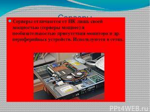 Серверы Серверы отличаются от ПК лишь своей мощностью (серверы мощнее) и необяза